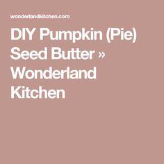 DIY Pumpkin (Pie) Seed Butter » Wonderland Kitchen