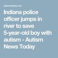 Indiana police officer jumps in river to save 5-year-old boy with autism - Autism News Today