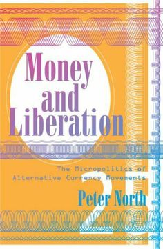 Money and Liberation: The Micropolitics of Alternative Currency Movements by Peter North. $25.00. Publisher: Univ Of Minnesota Press; 1 edition (April 30, 2007). Author: Peter North. Publication: April 30, 2007