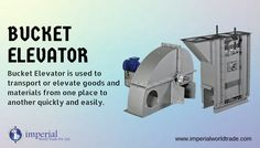 Bucket Elevator !	  Bucket Elevator is used to transport or elevate goods and materials from one place to another quickly and easily.