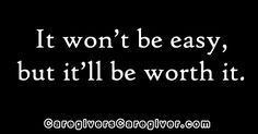 It won't be easy, but it'll be worth it. #Quote #Caregiver #Caregiving #CaregiversCaregiver www.CaregiversCaregiver.com