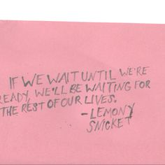 if we wait until we're ready, we'll be waiting for the rest of our lives. #storyofmylife