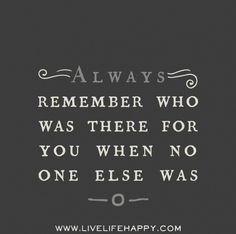 Always remember who was there for you when no one else was. Live life happy quotes, positive sayings, quotable posters and prints, picture quote, and happiness quotations. New Quotes, Great Quotes, Quotes To Live By, Motivational Quotes, Funny Quotes, Life Quotes, Inspirational Quotes, Qoutes, Super Quotes