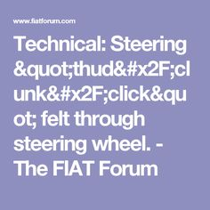 """Technical: Steering """"thud/clunk/click"""" felt through steering wheel. - The FIAT Forum"""