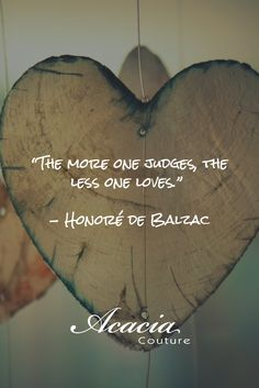 """""""The more one judges, the less one loves."""" - Honoré de Balzac #inspirational #motivational #positive #happiness #quote #QOTD #knowledge #transformation #success #living #wisdom #hope #life #fashion #trends #style #liveyourlife #passion #dreambig #lifequotes #wordofwisdom #instaquote"""