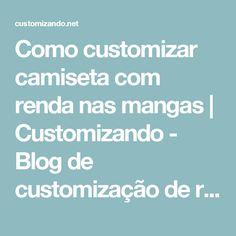 Como customizar camiseta com renda nas mangas | Customizando - Blog de customização de roupas, moda, decoração e artesanato
