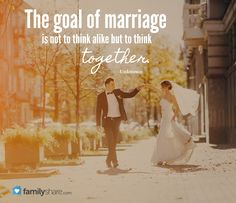 """The goal of marriage is not to think alike but to think together."" -Unknown"