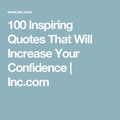 100 Inspiring Quotes That Will Increase Your Confidence | Inc.com