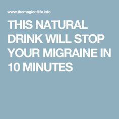 THIS NATURAL DRINK WILL STOP YOUR MIGRAINE IN 10 MINUTES