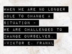 """When we are no longer able to change a situation - we are challenged to change ourselves."" - Viktor E. Frankel, 'Man's Search for Meaning' Words Quotes, Wise Words, Me Quotes, Motivational Quotes, Inspirational Quotes, Sayings, Change Quotes, Quotes To Live By, Famous Words"