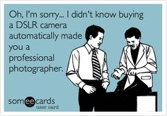 Oh, I'm sorry... I didn't know buying a DSLR camera automatically made you a professional photographer.