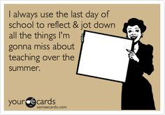I always use the last day of school to reflect & jot down all the things I'm gonna miss about teaching over the summer.