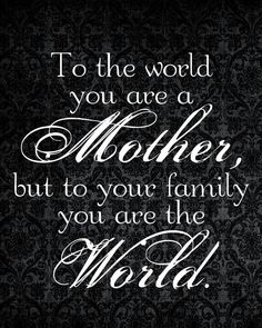 To the world, you are a Mother; but to your family, you are the World.