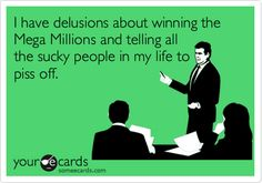 I have delusions about winning the Mega Millions and telling all the sucky people in my life to piss off.