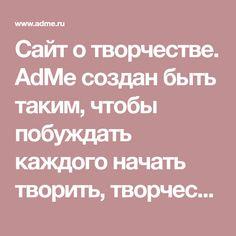 Сайт о творчестве. AdMe создан быть таким, чтобы побуждать каждого начать творить, творчество должно жить во всем, что вы делаете. Вот о чем AdMe.ru — о лучших проявлениях человека. И место для лучших проявлений человека.