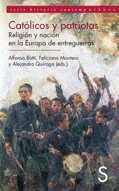 Católicos y patriotas : Iglesia y nación en la Europa de entreguerras / Alfonso Botti, Feliciano Montero, Alejandro Quiroga (coord.): http://kmelot.biblioteca.udc.es/record=b1515277~S1*gag