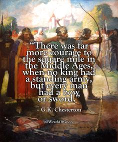 """""""There was far more courage to the square mile in the Middle Ages, when no king had a standing army, but every man had a bow or sword. Quotable Quotes, Wisdom Quotes, Truth Quotes, Great Quotes, Inspirational Quotes, Smart Quotes, Awesome Quotes, Warrior Quotes, Wit And Wisdom"""