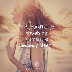 Affirmations, citations et pensées positives | Créer ma vie, Julie Ouimet | '' Aujourd'hui je choisis de vivre le moment présent.