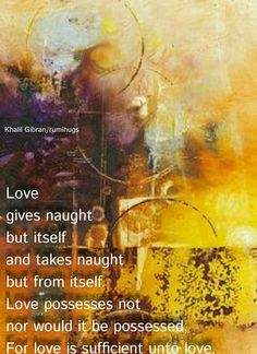 Love gives naught but itself and takes naught but from itself. Love possesses not nor would it be possessed; For love is sufficient unto love.  Khalil Gibran/ Rumi Hugs Page