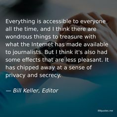 Everything is accessible to everyone all the time, and I think there are wondrous things to treasure with what the Internet has made available to journalists. But I think it's also had some effects that are less pleasant. It has chipped away at a sense of privacy and secrecy. — Bill Keller, Editor Man Of Peace, Superhero Stories, New Twitter, You Stupid, Kindness Quotes, Left Wing, Time Quotes, Smart People, Editor