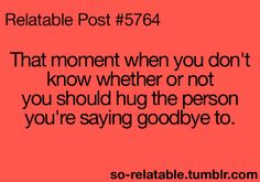 """That moment when you don't know whether or not you should hug the person you're saying goodbye to."" ~ So Relatable - Relatable Posts, Quotes and GIFs"