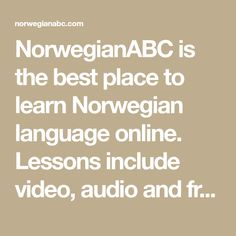 NorwegianABC is the best place to learn Norwegian language online. Lessons include video, audio and free fun quizzes. Try it FREE. No registration required.