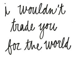 I wouldn't trade you for the world #word #truth #quote