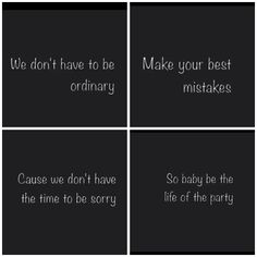 We dont have time to be ordinary so make your best mistakes. Cause we dont have time to be sorry so baby be the life of the party.---- Life of the Party by Shawn Mendes