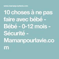10 choses à ne pas faire avec bébé - Bébé - 0-12 mois - Sécurité  - Mamanpourlavie.com
