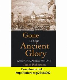 Gone is the Ancient Glory Spanish Town, Jamaica, 1534-2000 (9789766371982) James Robertson , ISBN-10: 9766371989  , ISBN-13: 978-9766371982 ,  , tutorials , pdf , ebook , torrent , downloads , rapidshare , filesonic , hotfile , megaupload , fileserve
