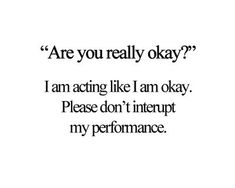 Are you really okay?  I am acting like I am okay.  Please don't interrupt my performance.