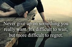 """""""Never give up on something you really want. It's difficult to wait, but more difficult to regret."""""""