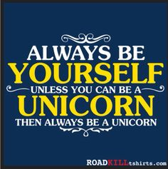 Always be yourself unelse you can be a unicorn then always be a unicorn