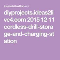 diyprojects.ideas2live4.com 2015 12 11 cordless-drill-storage-and-charging-station