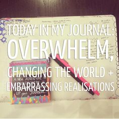 Today in my journal: Overwhelm, Changing The World + Embarrassing Realisations