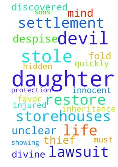 My daughter would had a settlement from a lawsuit the - My daughter would had a settlement from a lawsuit the enemy stole by making my mind unclear and not suing in time. The devil stole from my daughters inheritance and storehouses. The devil must restore 7 fold when he is discovered as a thief. Thank you Lord for showing me the hidden storehouses and I despise the devil and demand he restore what he stole from my daughter quickly Thank you Lord for your divine protection and restoration…