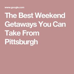 The Best Weekend Getaways You Can Take From Pittsburgh