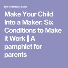 Make Your Child Into a Maker: Six Conditions to Make it Work || A pamphlet for parents