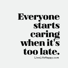 Everyone starts caring when it's too late. livelifehappy.com