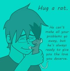 So true :-) a rat hug can cure pretty much anything!