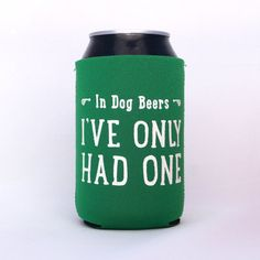In Dog Beers I've Only Had One Neoprene Drink Cooler // KELLY GREEN