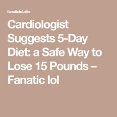 Cardiologist Suggests 5-Day Diet: a Safe Way to Lose 15 Pounds – Fanatic lol