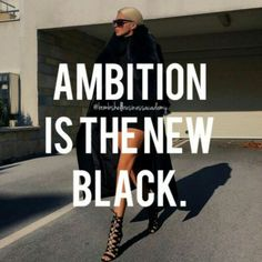 Ambition = The New Black