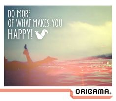 Do more of what makes you happy  www.origama-inc.com
