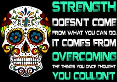 Strength doesn't come from what you can do... - My Sugar Skulls
