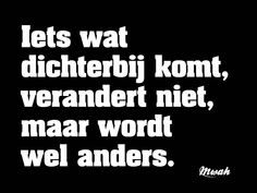 Iets wat dichterbij komt, verandert niet, maar wordt wel anders. #mwah Dutch Words, Think Deeply, Food For Thought, Wise Words, Qoutes, Language, Lyrics, Thoughts, Twitter