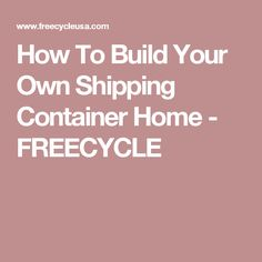How To Build Your Own Shipping Container Home - FREECYCLE
