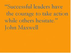 """Successful leaders have the courage to take action while others hesitate."" --John Maxwell"