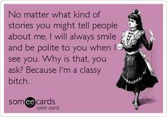 No matter what kind of stories you might tell people about me, I will always smile and be polite to you when I see you. Why is that, you ask? Because I'm a classy b***h.