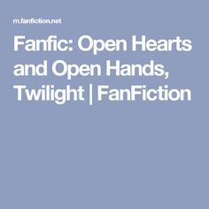 Fanfic: Open Hearts and Open Hands, Twilight | FanFiction
